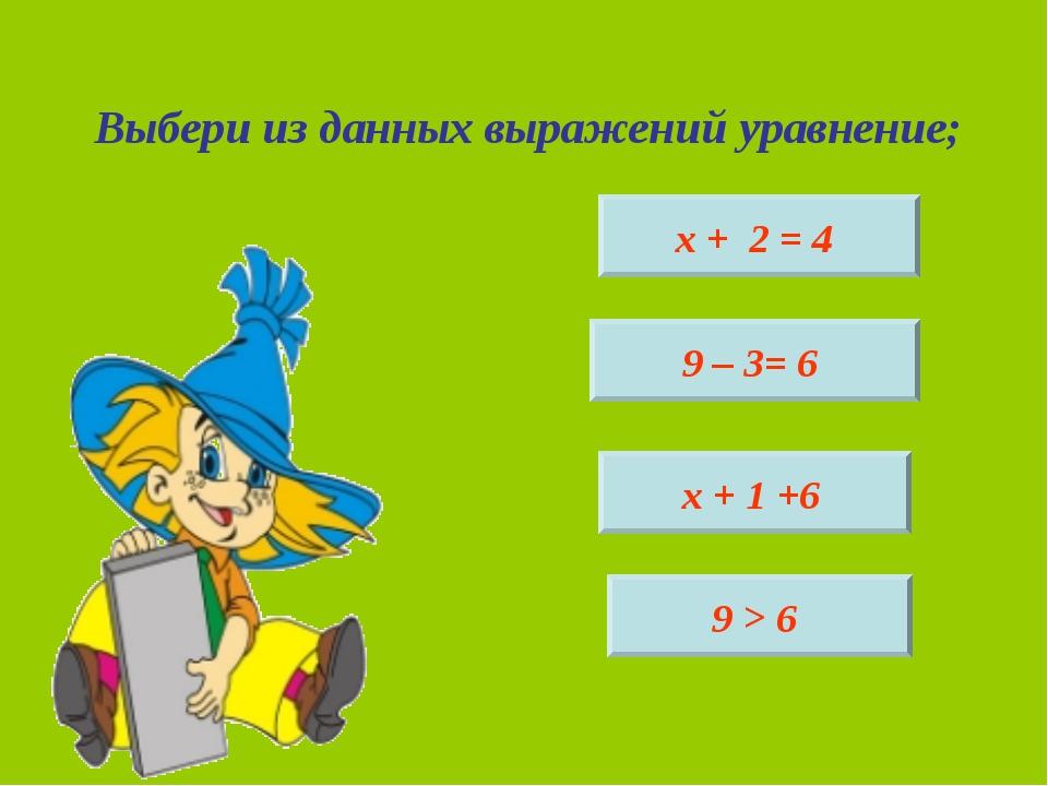 Выбери из данных выражений уравнение; х + 2 = 4 9 – 3= 6 х + 1 +6 9 > 6