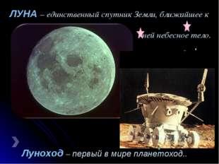 Луноход – первый в мире планетоход.. ЛУНА – единственный спутник Земли, ближа