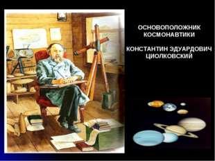 ОСНОВОПОЛОЖНИК КОСМОНАВТИКИ КОНСТАНТИН ЭДУАРДОВИЧ ЦИОЛКОВСКИЙ