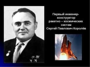 Первый инженер- конструктор ракетно – космических систем Сергей Павлович Коро