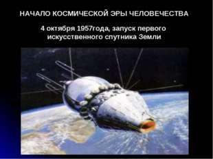 НАЧАЛО КОСМИЧЕСКОЙ ЭРЫ ЧЕЛОВЕЧЕСТВА 4 октября 1957года, запуск первого искусс