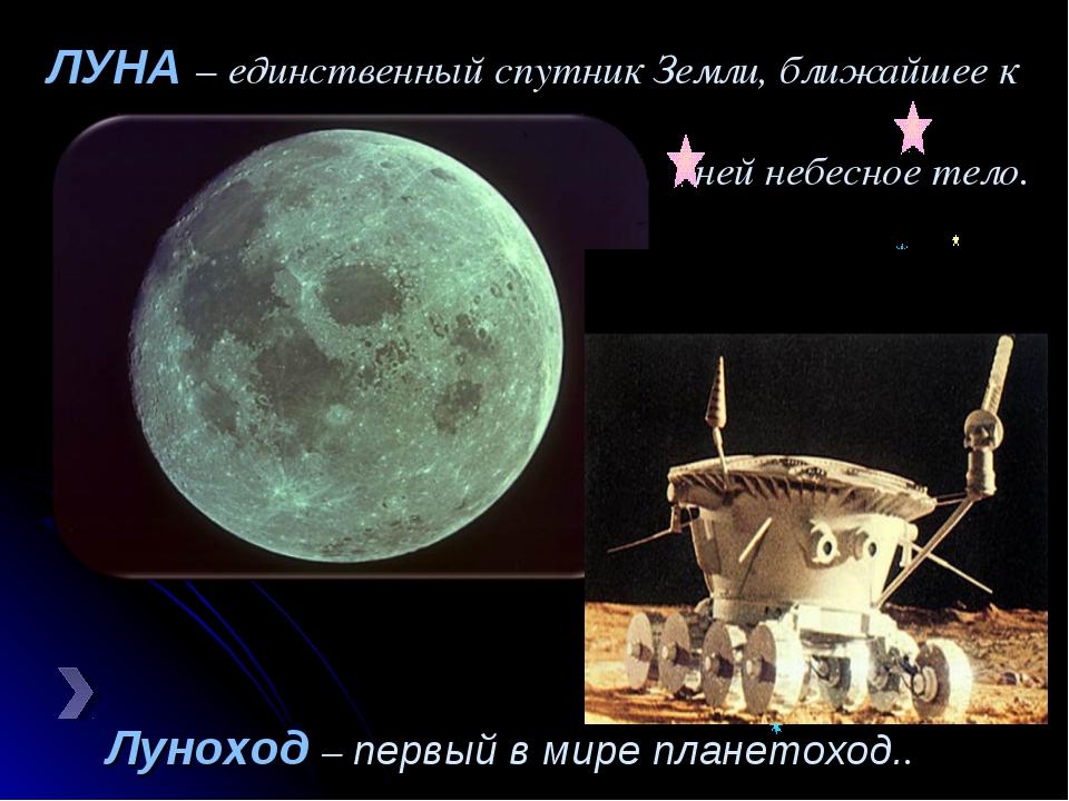 Луноход – первый в мире планетоход.. ЛУНА – единственный спутник Земли, ближа...