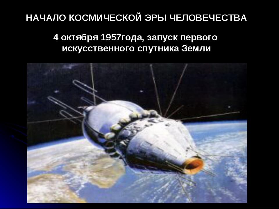 НАЧАЛО КОСМИЧЕСКОЙ ЭРЫ ЧЕЛОВЕЧЕСТВА 4 октября 1957года, запуск первого искусс...
