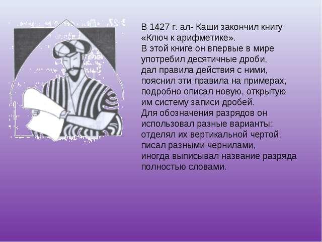 В 1427 г. ал- Каши закончил книгу «Ключ к арифметике». В этой книге он впервы...