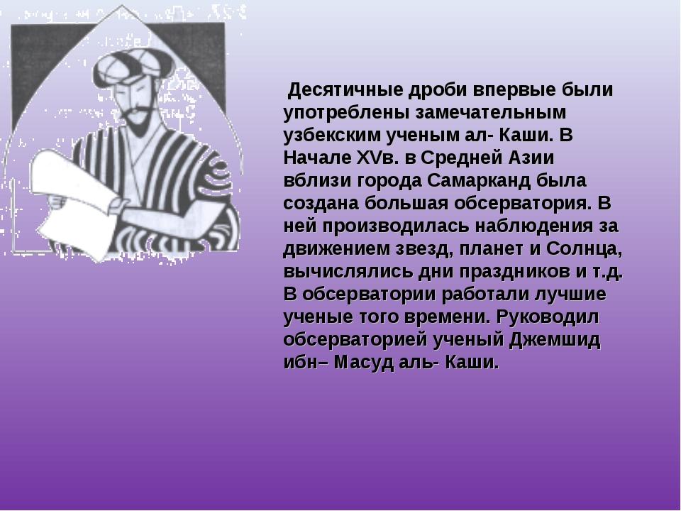 Десятичные дроби впервые были употреблены замечательным узбекским ученым ал-...