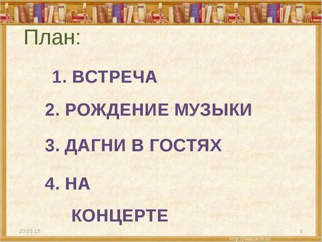 1. ВСТРЕЧА План: * * 2. РОЖДЕНИЕ МУЗЫКИ 3. ДАГНИ В ГОСТЯХ 4. НА КОНЦЕРТЕ