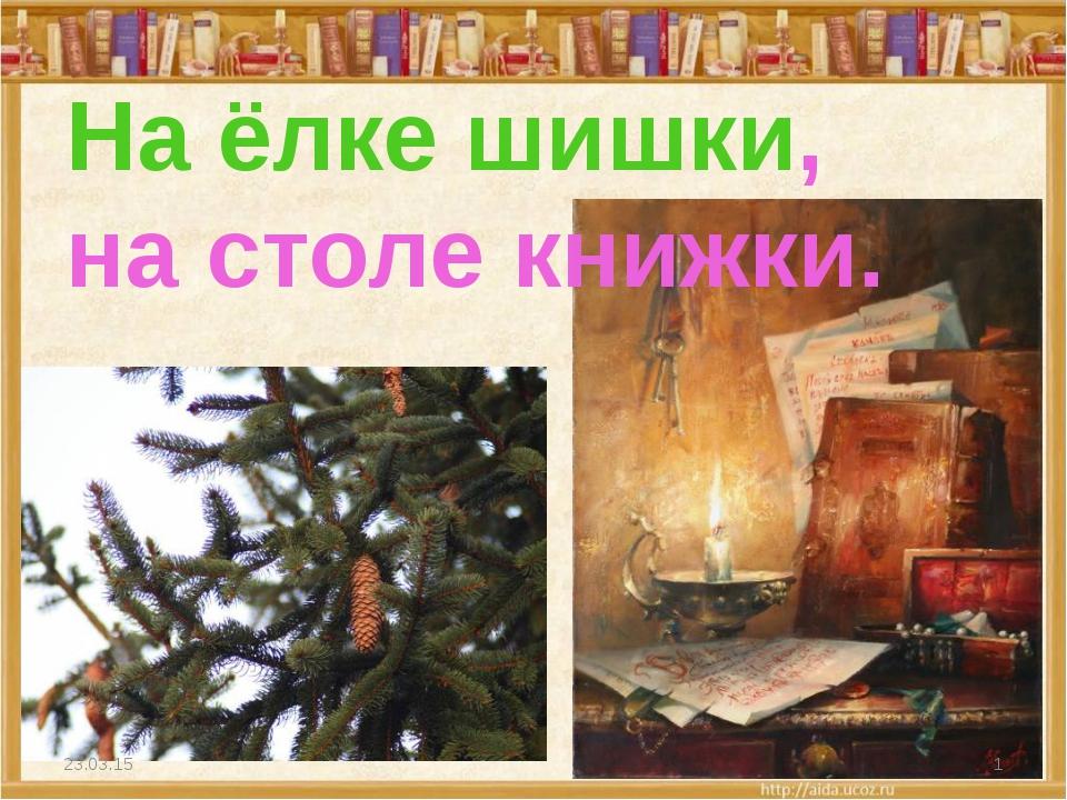 На ёлке шишки, на столе книжки. * *