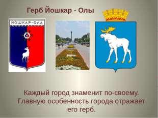 Герб Йошкар - Олы Каждый город знаменит по-своему. Главную особенность города