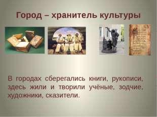 Город – хранитель культуры В городах сберегались книги, рукописи, здесь жили