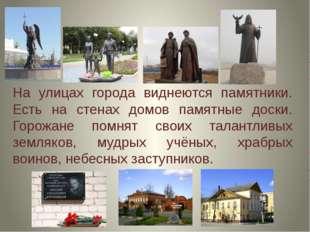 На улицах города виднеются памятники. Есть на стенах домов памятные доски. Го