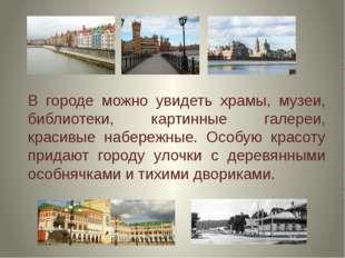 В городе можно увидеть храмы, музеи, библиотеки, картинные галереи, красивые