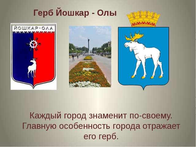 Герб Йошкар - Олы Каждый город знаменит по-своему. Главную особенность города...