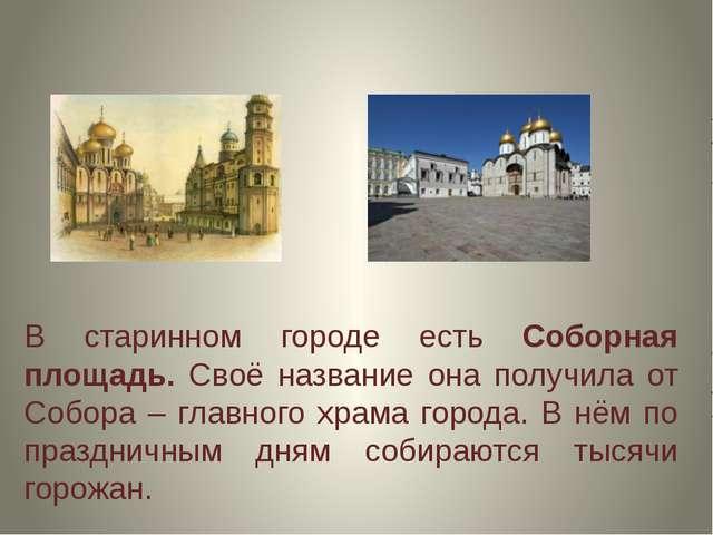 В старинном городе есть Соборная площадь. Своё название она получила от Собор...