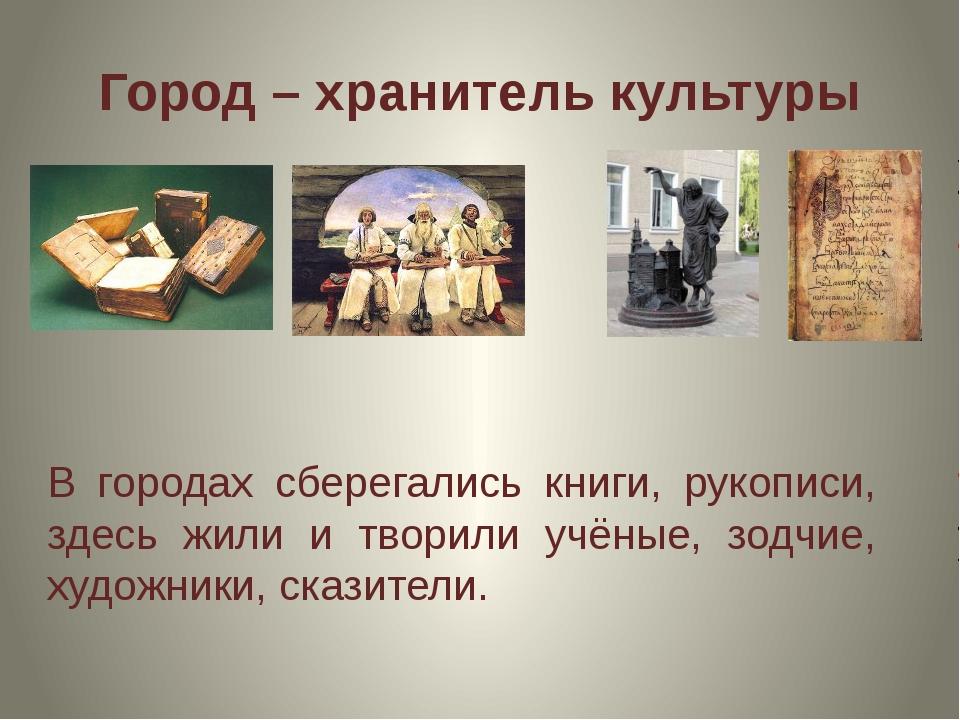 Город – хранитель культуры В городах сберегались книги, рукописи, здесь жили...