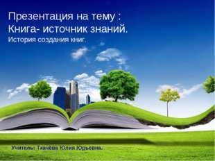 Презентация на тему : Книга- источник знаний. История создания книг. Учитель: