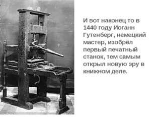И вот наконец то в 1440 году Иоганн Гутенберг, немецкий мастер, изобрёл первы