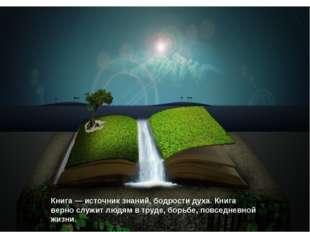 Книга — источник знаний, бодрости духа. Книга верно служит людям в труде, бор