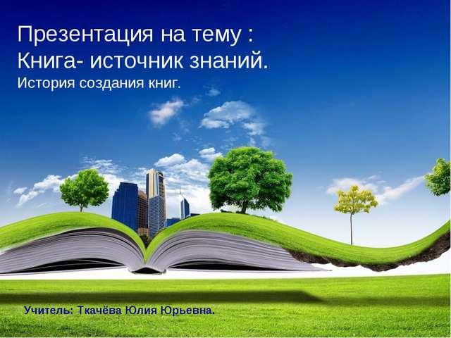Презентация на тему : Книга- источник знаний. История создания книг. Учитель:...
