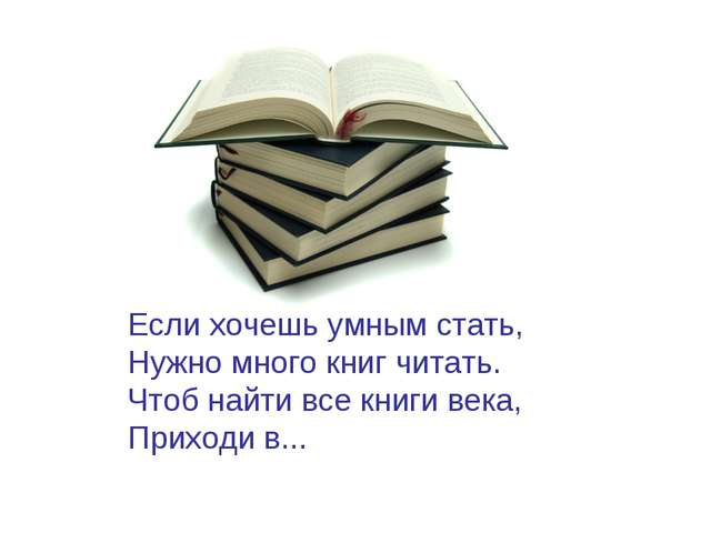 Если хочешь умным стать, Нужно много книг читать. Чтоб найти все книги века,...