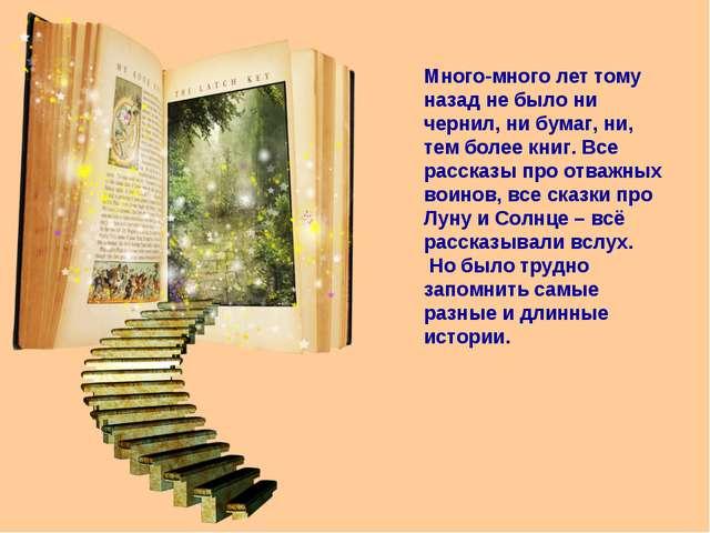 Много-много лет тому назад не было ни чернил, ни бумаг, ни, тем более книг. В...
