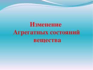 Изменение Агрегатных состояний вещества