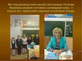 Мы под руководством нашей учительницы Наталии Ивановны решили составить кулин