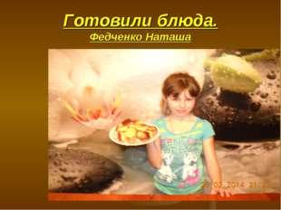 Готовили блюда. Федченко Наташа