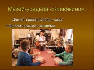 Музей-усадьба «Кривякино». Для нас провели мастер –класс старинного русского