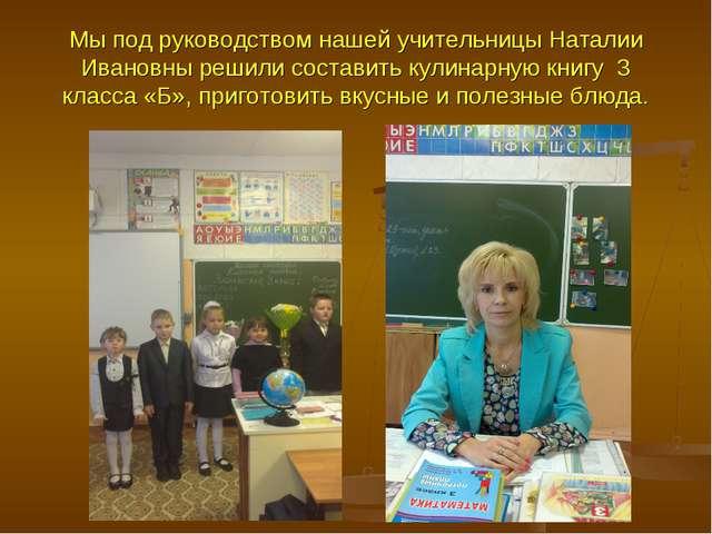 Мы под руководством нашей учительницы Наталии Ивановны решили составить кулин...