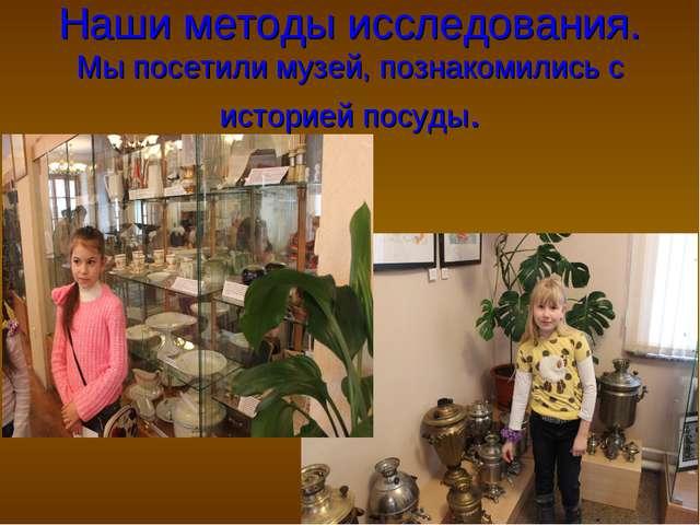Наши методы исследования. Мы посетили музей, познакомились с историей посуды.