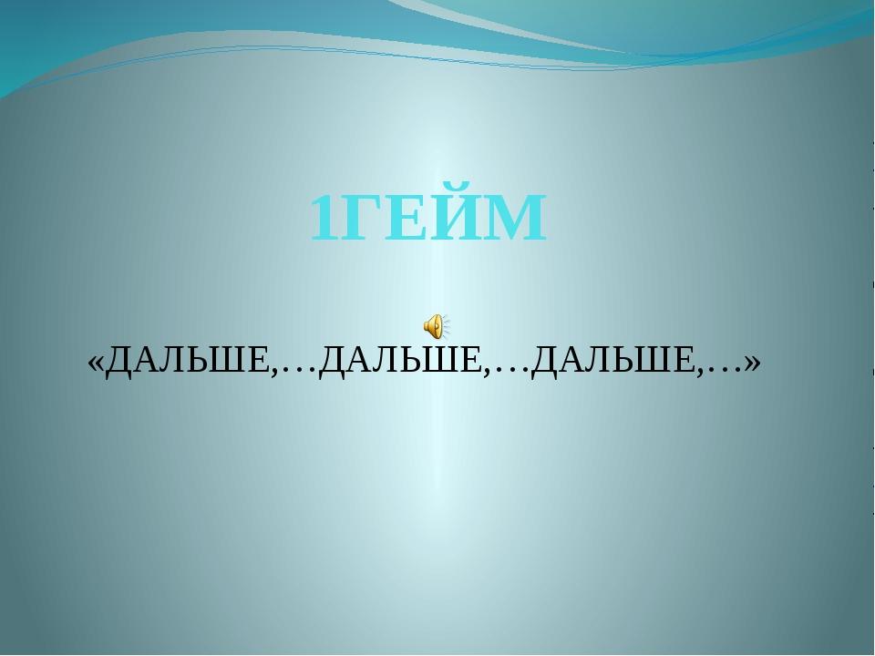 1ГЕЙМ «ДАЛЬШЕ,…ДАЛЬШЕ,…ДАЛЬШЕ,…»