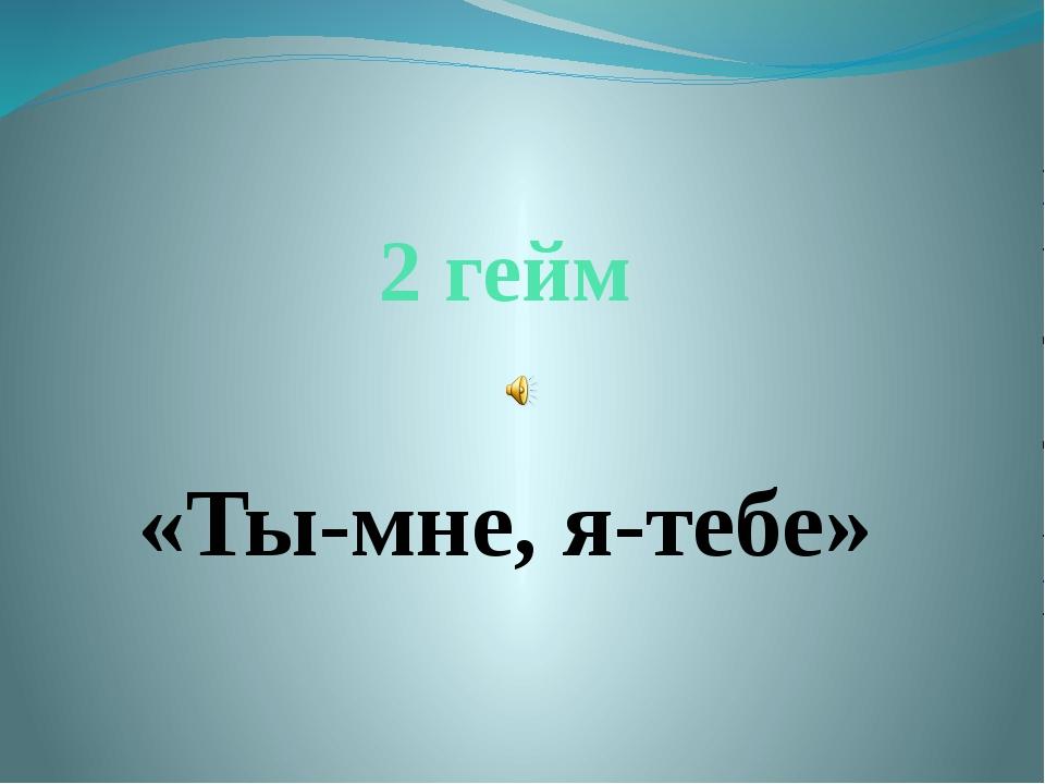 2 гейм «Ты-мне, я-тебе»