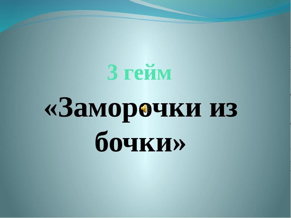 3 гейм «Заморочки из бочки»