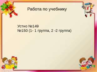 Работа по учебнику Устно №149 №150 (1- 1 группа, 2 -2 группа)