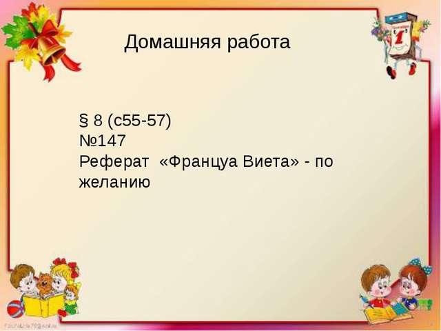 Домашняя работа § 8 (с55-57) №147 Реферат «Француа Виета» - по желанию