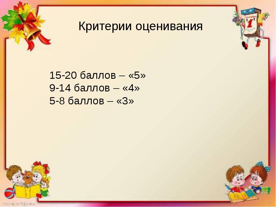 Критерии оценивания 15-20 баллов – «5» 9-14 баллов – «4» 5-8 баллов – «3»