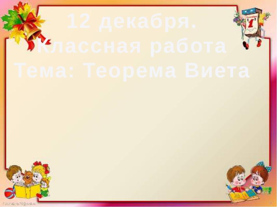 12 декабря. Классная работа Тема: Теорема Виета