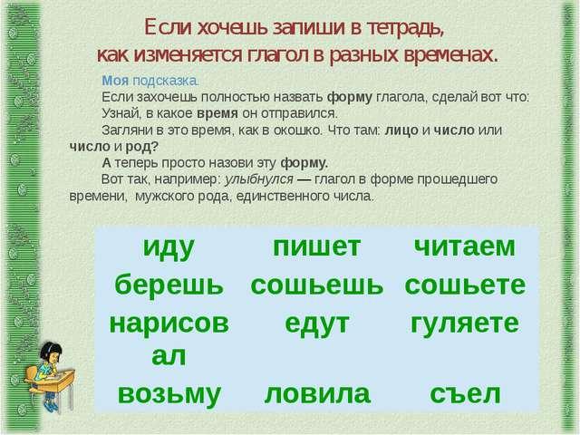 Если хочешь запиши в тетрадь, как изменяется глагол в разных временах. Моя по...