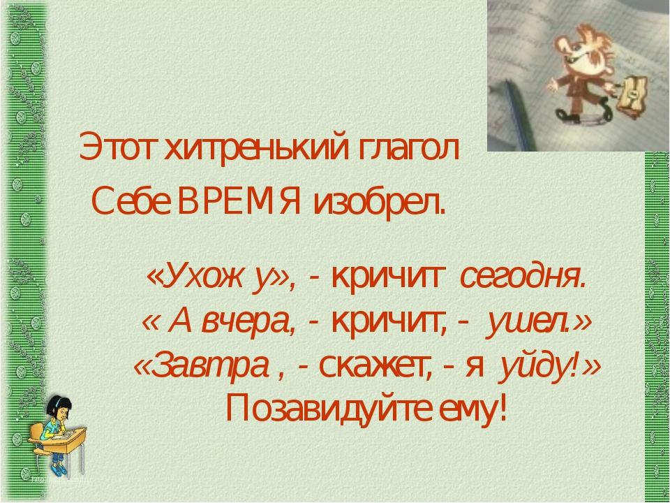 Этот хитренький глагол http://aida.ucoz.ru Себе ВРЕМЯ изобрел. «Ухожу», - кр...
