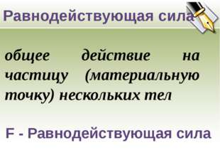 F - Равнодействующая сила Равнодействующая сила общее действие на частицу (м