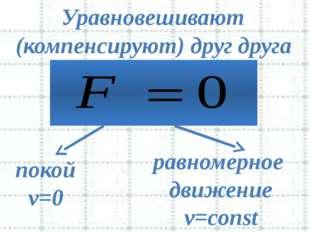 Уравновешивают покой v=0 равномерное движение v=const (компенсируют) друг др