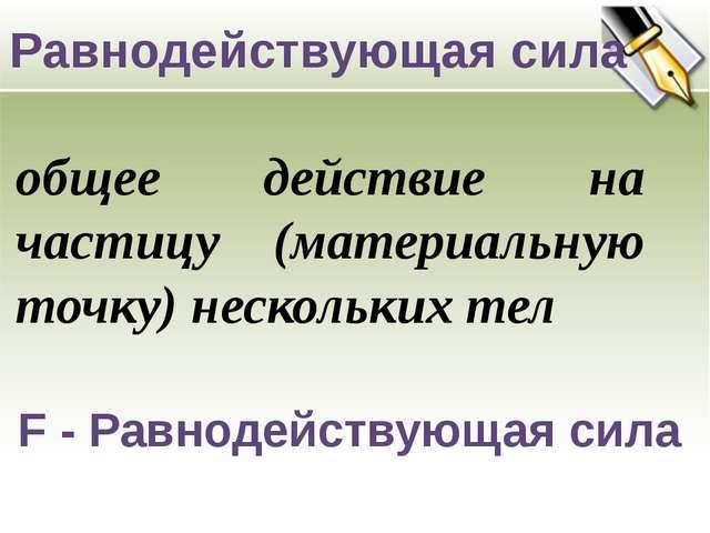 F - Равнодействующая сила Равнодействующая сила общее действие на частицу (м...