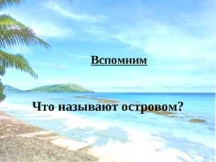 Вспомним Что называют островом?