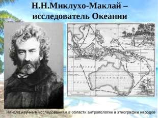 Н.Н.Миклухо-Маклай –исследователь Океании Начало научным исследованиям в обл