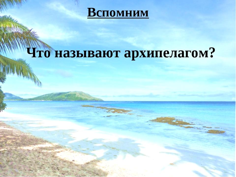 Вспомним Что называют архипелагом?
