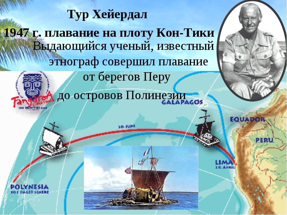 Тур Хейердал 1947 г. плавание на плоту Кон-Тики Выдающийся ученый, известный...