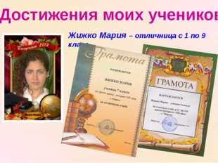Достижения моих учеников Жижко Мария – отличница с 1 по 9 класс