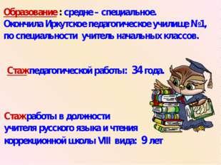 Образование : средне – специальное. Окончила Иркутское педагогическое училище