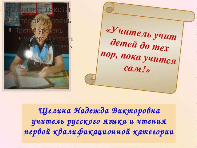 «Учитель учит детей до тех пор, пока учится сам!» Щелина Надежда Викторовна у...