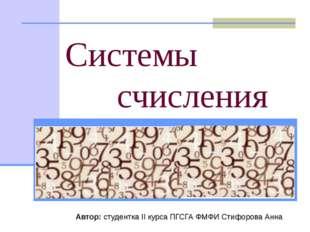 Системы счисления Автор: студентка II курса ПГСГА ФМФИ Стифорова Анна «Всё е